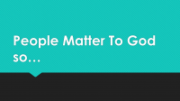 People Matter to God So…